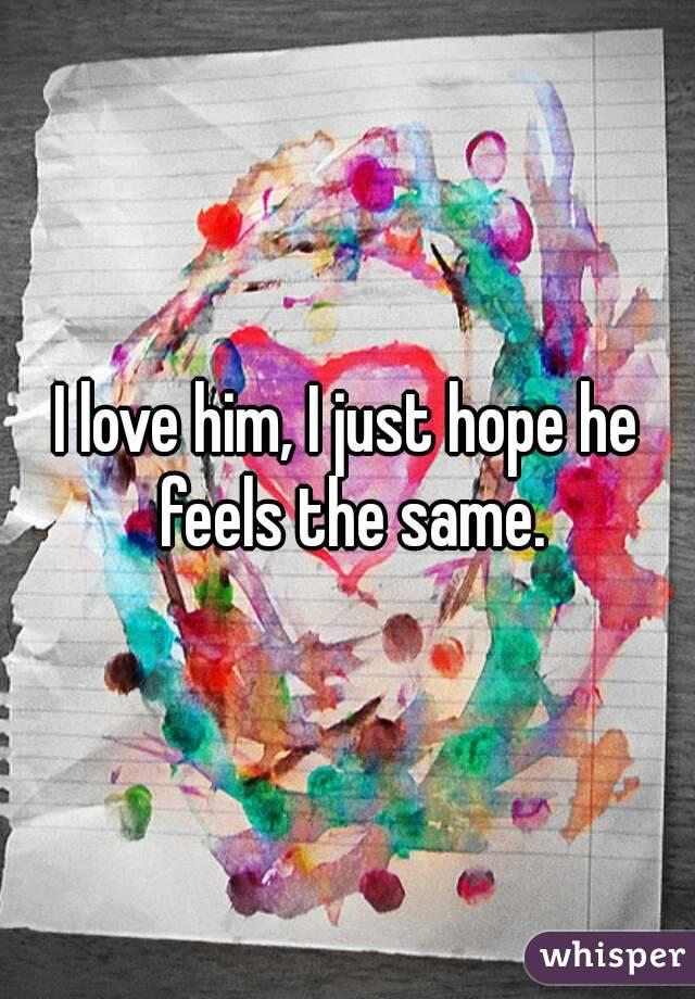 I love him, I just hope he feels the same.
