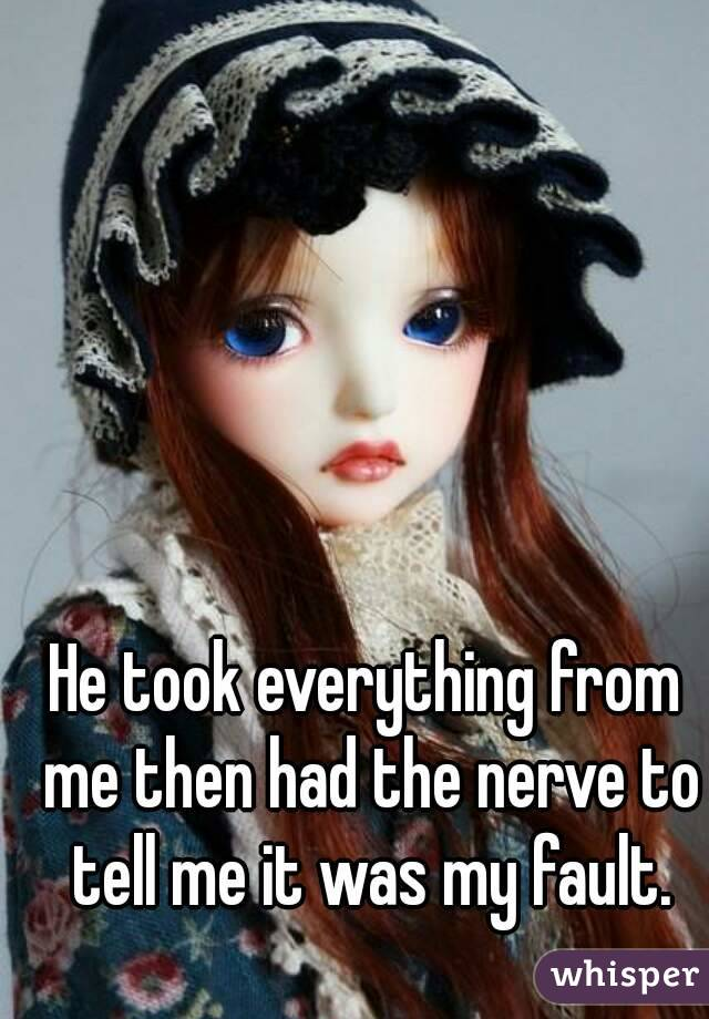 He took everything from me then had the nerve to tell me it was my fault.