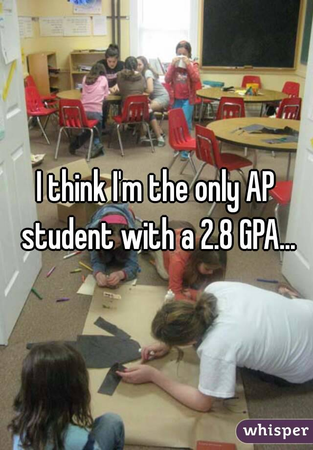 I think I'm the only AP student with a 2.8 GPA...