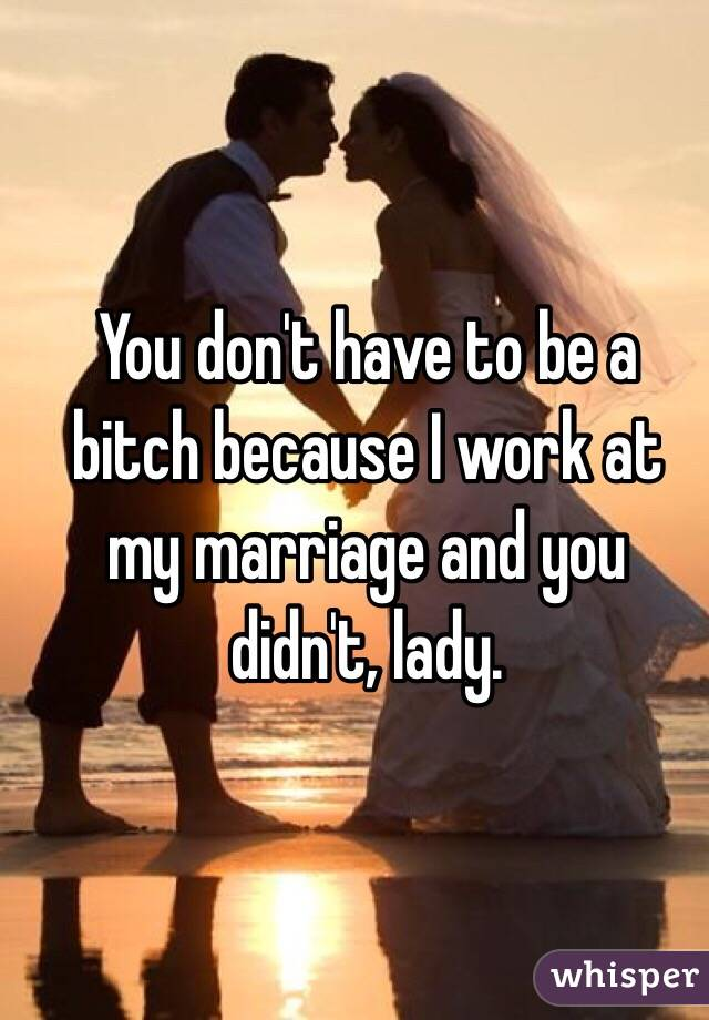 You don't have to be a bitch because I work at my marriage and you didn't, lady.