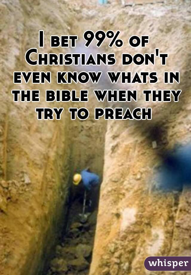 I bet 99% of Christians don't even know whats in the bible when they try to preach