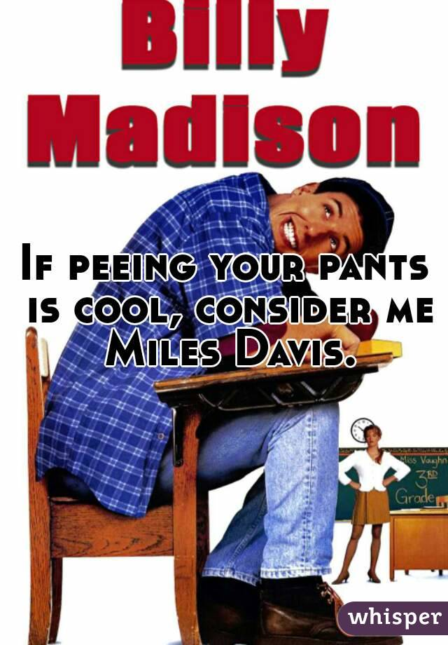 If peeing your pants is cool, consider me Miles Davis.