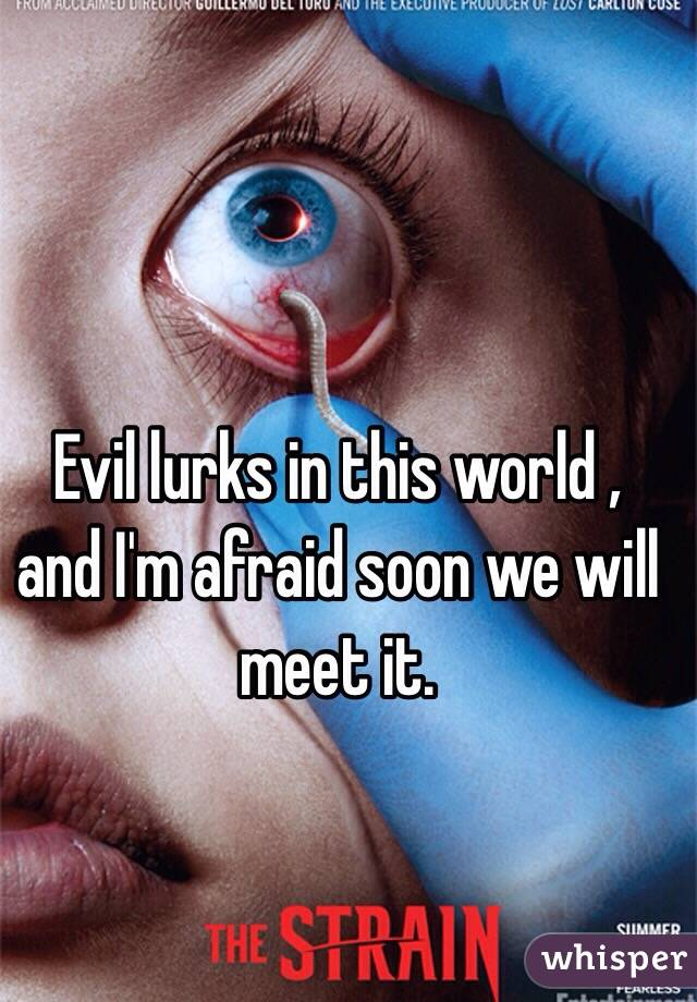 Evil lurks in this world , and I'm afraid soon we will meet it.