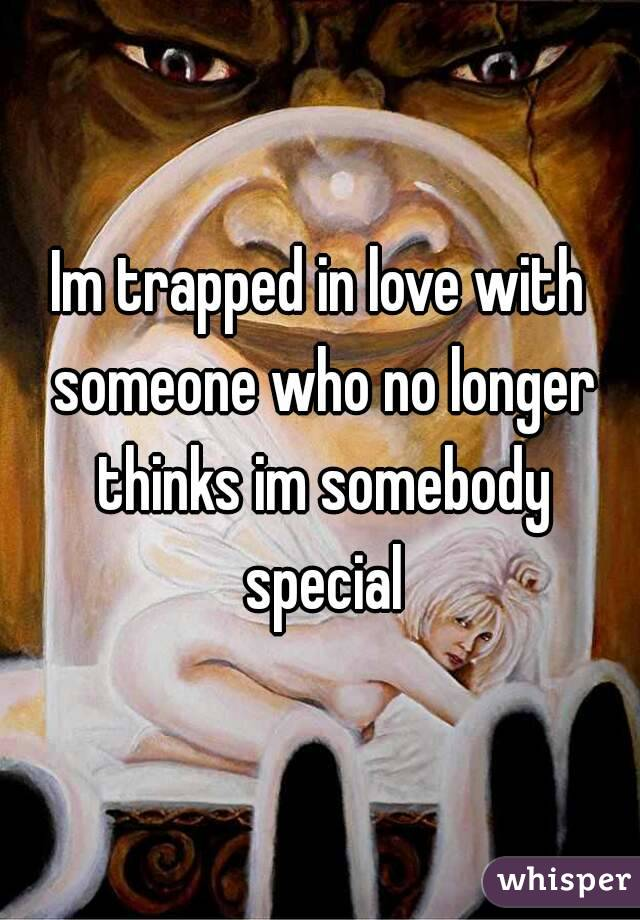 Im trapped in love with someone who no longer thinks im somebody special