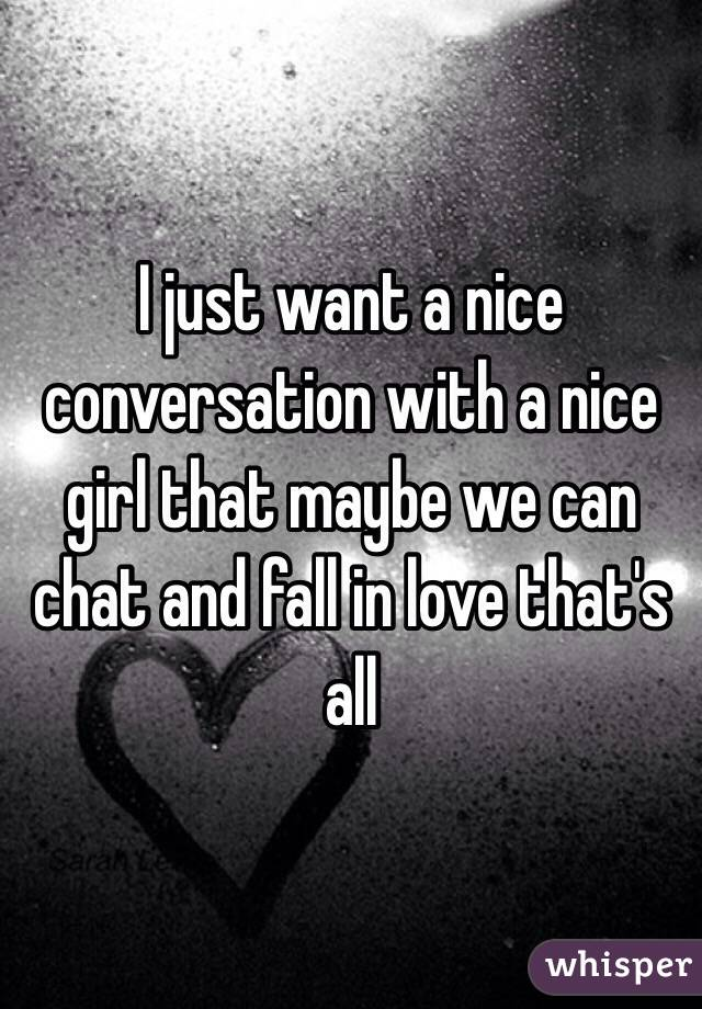I just want a nice conversation with a nice girl that maybe we can chat and fall in love that's all
