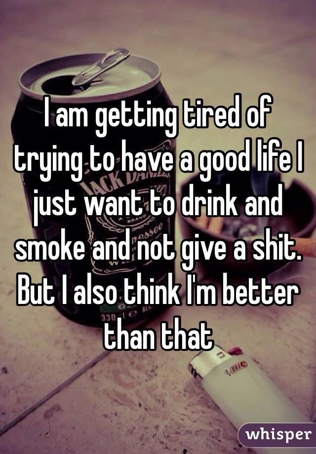 I am getting tired of trying to have a good life I just want to drink and smoke and not give a shit. But I also think I'm better than that