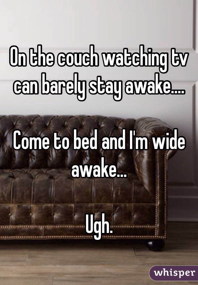 On the couch watching tv can barely stay awake....   Come to bed and I'm wide awake...   Ugh.