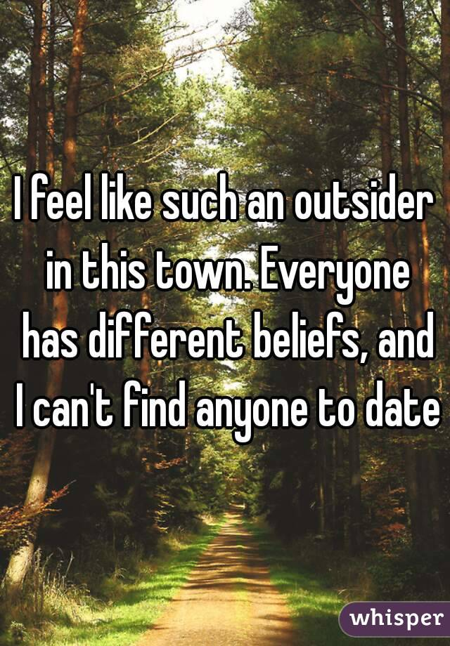I feel like such an outsider in this town. Everyone has different beliefs, and I can't find anyone to date
