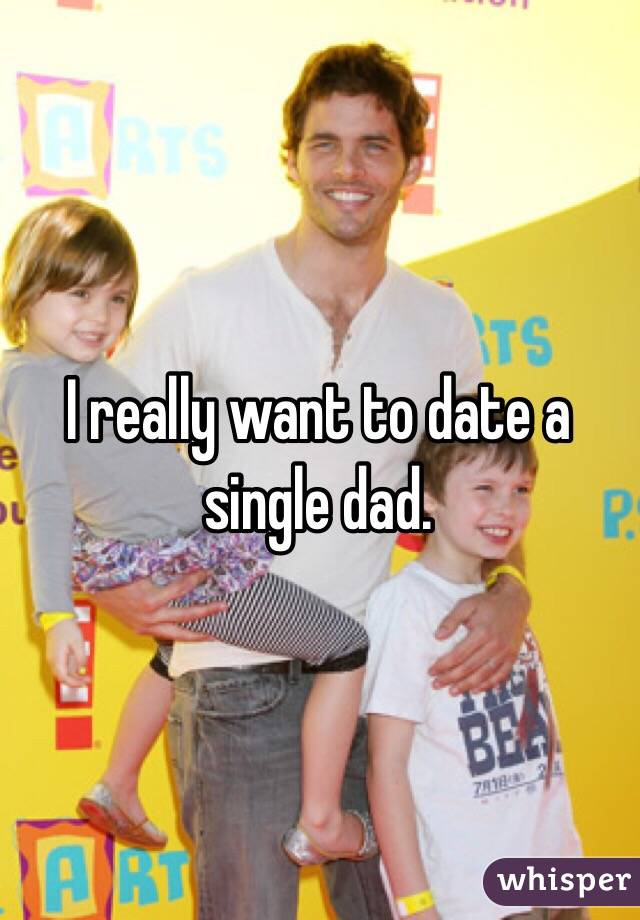 I really want to date a single dad.