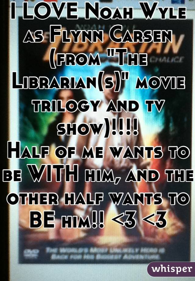 "I LOVE Noah Wyle as Flynn Carsen (from ""The Librarian(s)"" movie trilogy and tv show)!!!! Half of me wants to be WITH him, and the other half wants to BE him!! <3 <3"