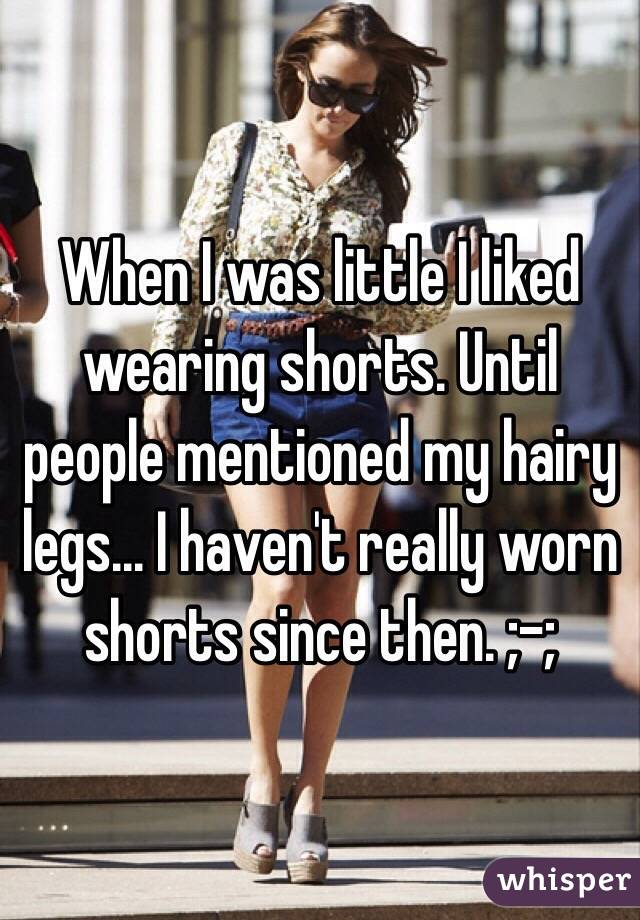 When I was little I liked wearing shorts. Until people mentioned my hairy legs... I haven't really worn shorts since then. ;-;
