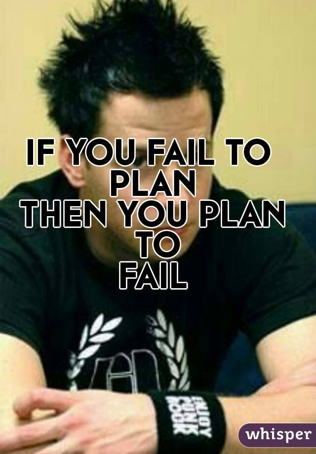 IF YOU FAIL TO  PLAN THEN YOU PLAN TO FAIL