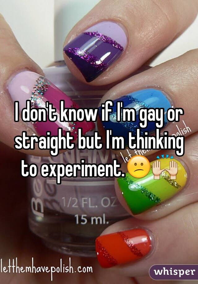 I don't know if I'm gay or straight but I'm thinking to experiment.😕🙌