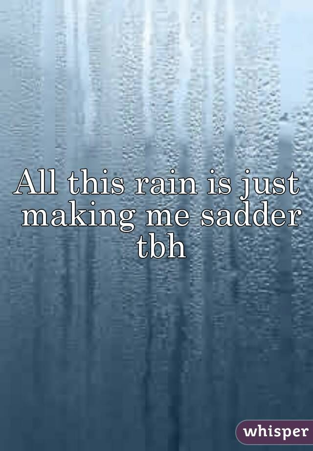 All this rain is just making me sadder tbh