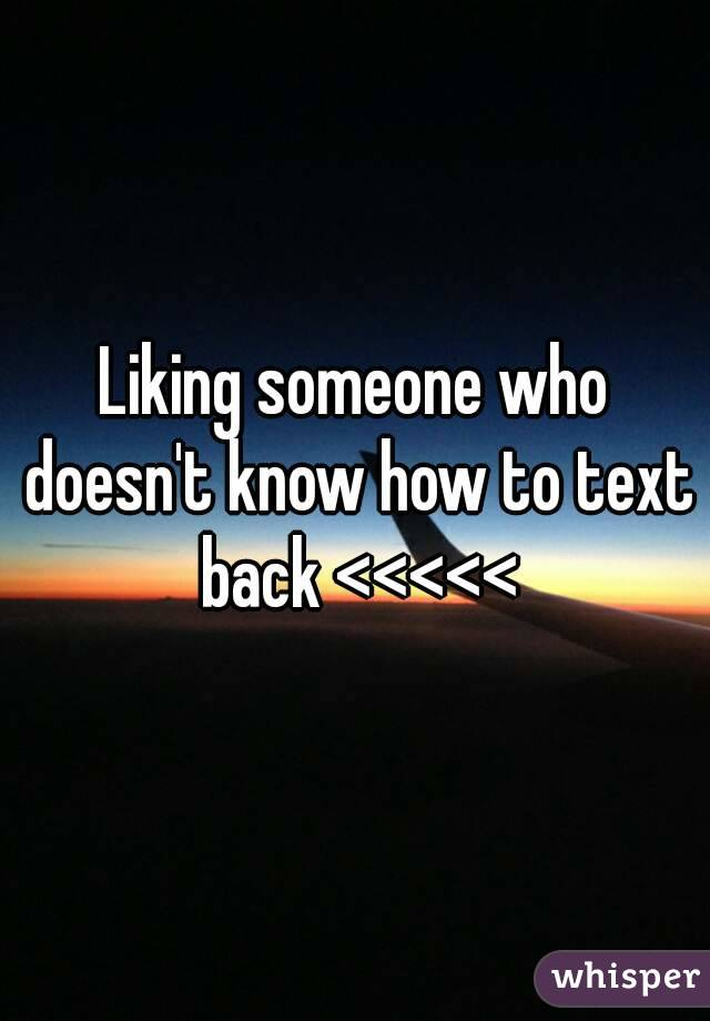 Liking someone who doesn't know how to text back <<<<<