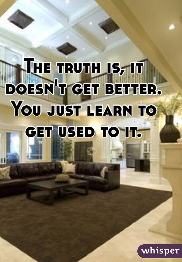 The truth is, it doesn't get better. You just learn to get used to it.