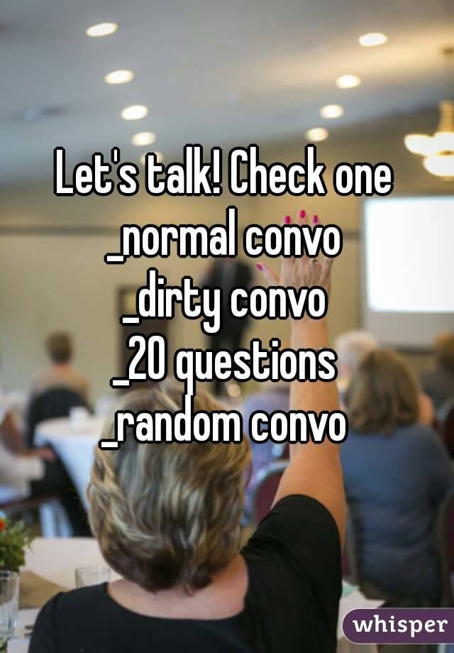 Let's talk! Check one _normal convo _dirty convo _20 questions _random convo