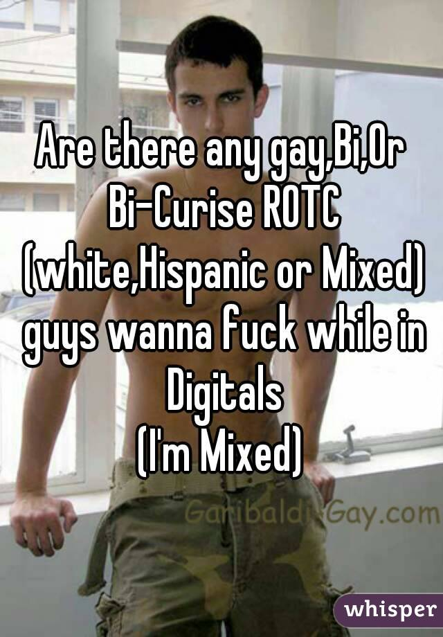 Are there any gay,Bi,Or Bi-Curise ROTC (white,Hispanic or Mixed) guys wanna fuck while in Digitals (I'm Mixed)
