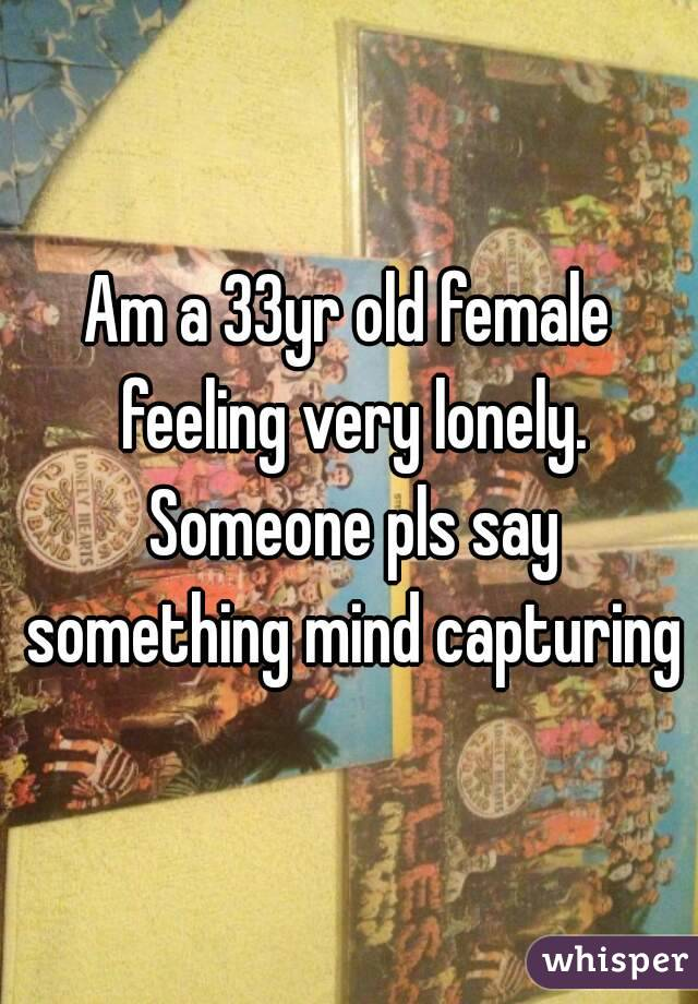 Am a 33yr old female feeling very lonely. Someone pls say something mind capturing