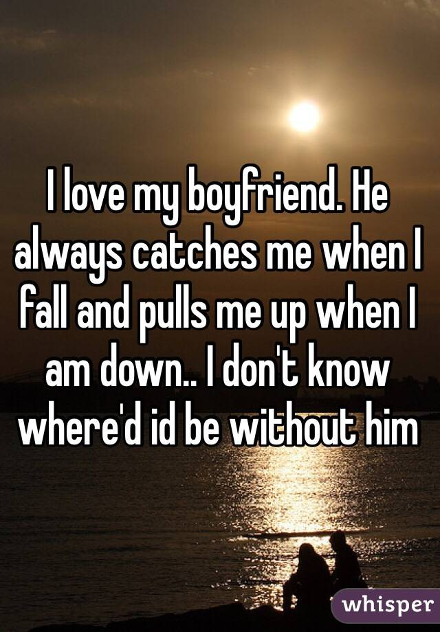 I love my boyfriend. He always catches me when I fall and pulls me up when I am down.. I don't know where'd id be without him
