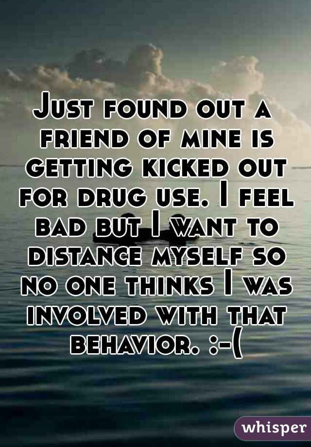Just found out a friend of mine is getting kicked out for drug use. I feel bad but I want to distance myself so no one thinks I was involved with that behavior. :-(