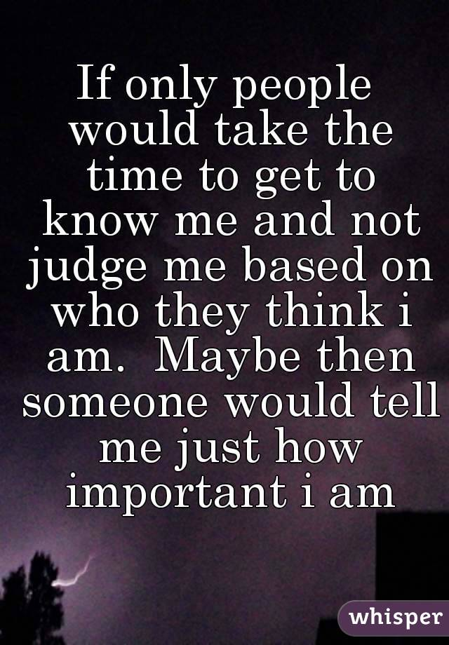 If only people would take the time to get to know me and not judge me based on who they think i am.  Maybe then someone would tell me just how important i am