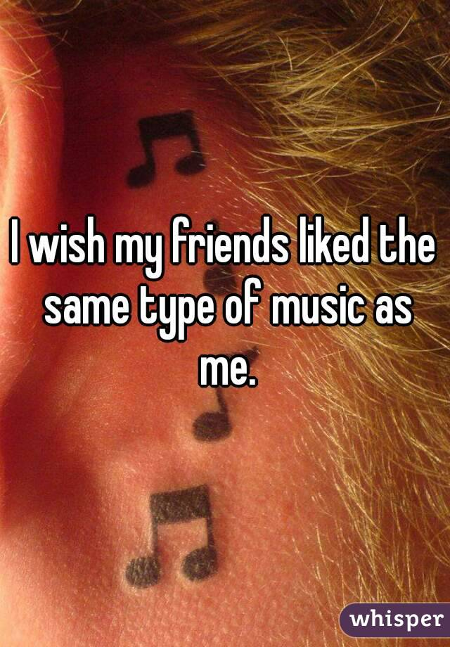 I wish my friends liked the same type of music as me.
