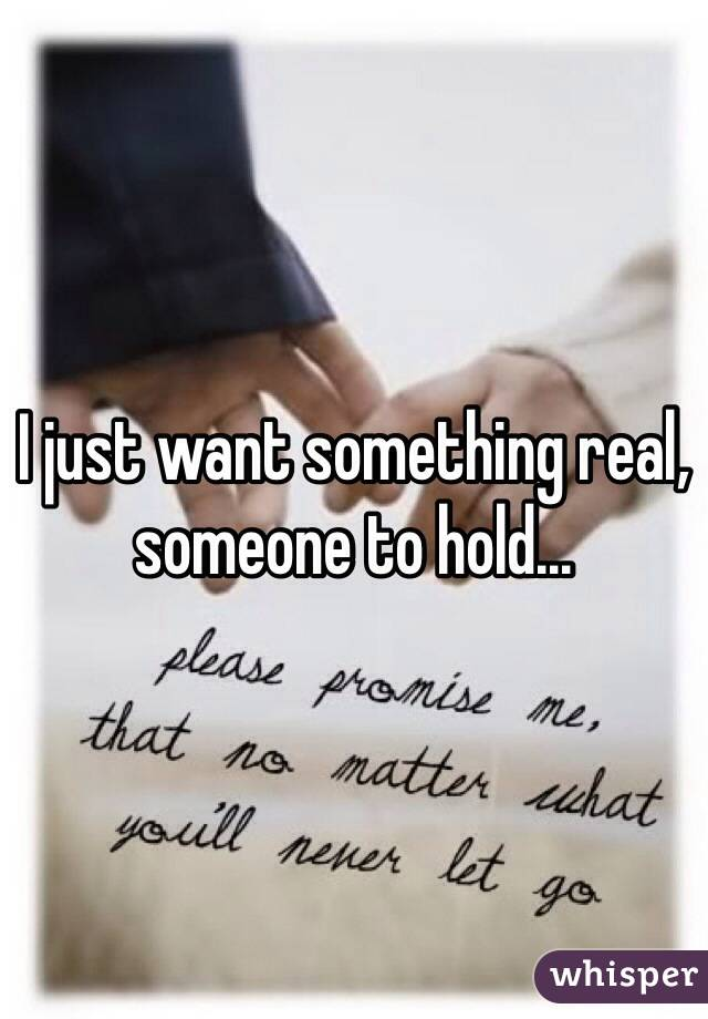 I just want something real, someone to hold...