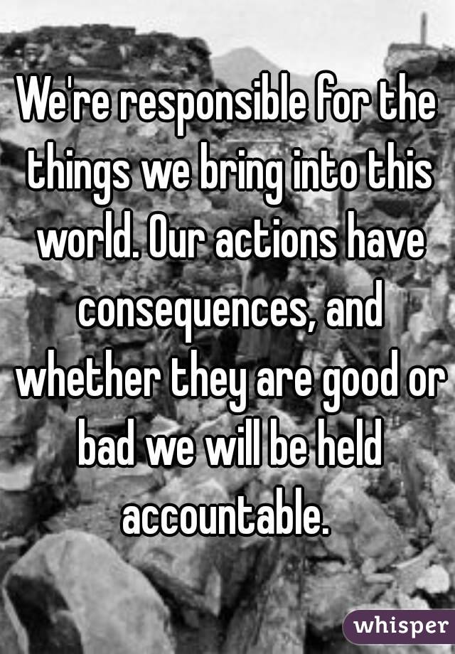 We're responsible for the things we bring into this world. Our actions have consequences, and whether they are good or bad we will be held accountable.