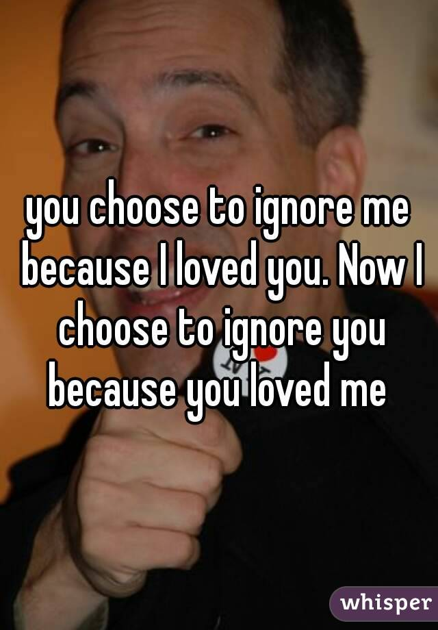 you choose to ignore me because I loved you. Now I choose to ignore you because you loved me