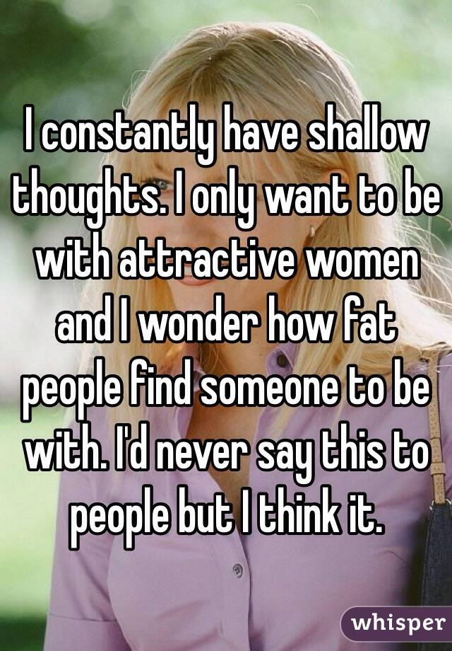 I constantly have shallow thoughts. I only want to be with attractive women and I wonder how fat people find someone to be with. I'd never say this to people but I think it.
