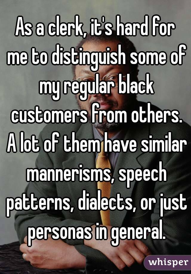 As a clerk, it's hard for me to distinguish some of my regular black customers from others. A lot of them have similar mannerisms, speech patterns, dialects, or just personas in general.