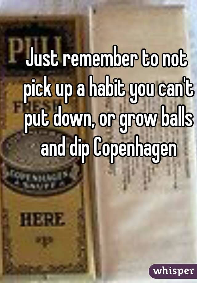 Just remember to not pick up a habit you can't put down, or grow balls and dip Copenhagen