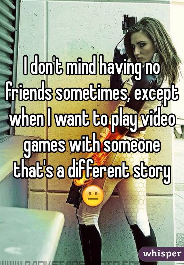 I don't mind having no friends sometimes, except when I want to play video games with someone that's a different story 😐