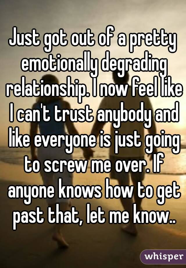 Just got out of a pretty emotionally degrading relationship. I now feel like I can't trust anybody and like everyone is just going to screw me over. If anyone knows how to get past that, let me know..