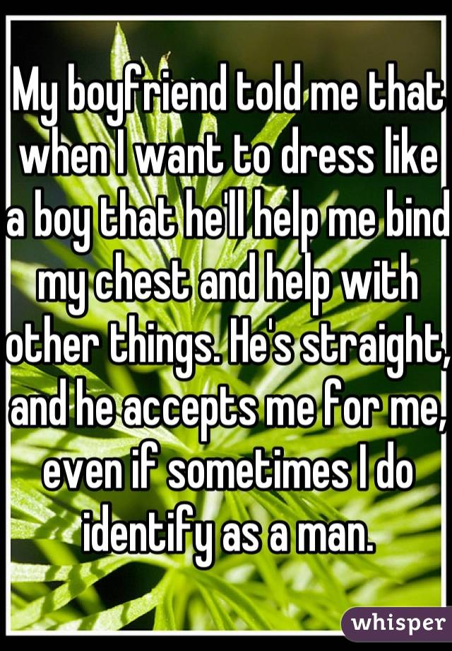 My boyfriend told me that when I want to dress like a boy that he'll help me bind my chest and help with other things. He's straight, and he accepts me for me, even if sometimes I do identify as a man.