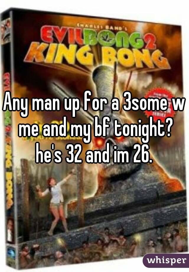 Any man up for a 3some w me and my bf tonight? he's 32 and im 26.