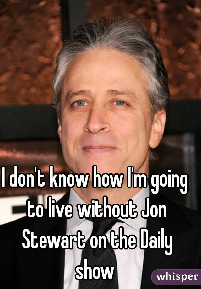 I don't know how I'm going to live without Jon Stewart on the Daily show