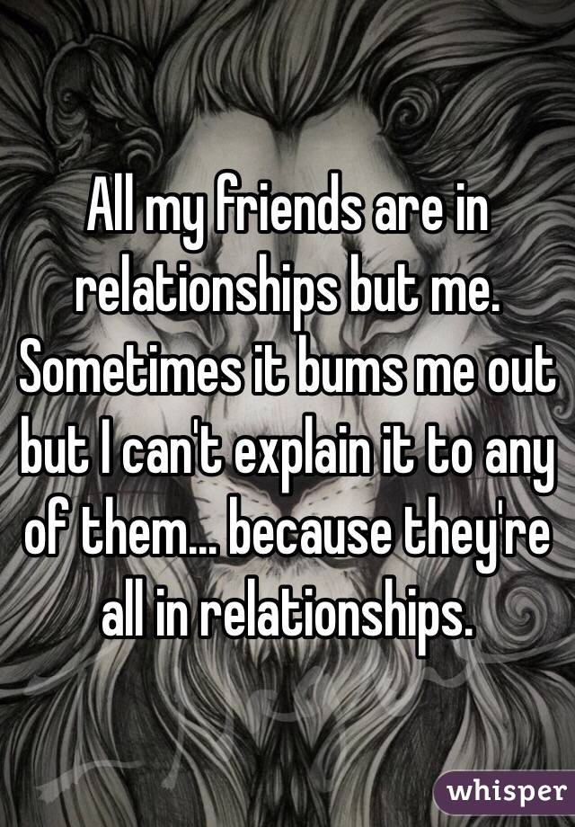 All my friends are in relationships but me. Sometimes it bums me out but I can't explain it to any of them... because they're all in relationships.