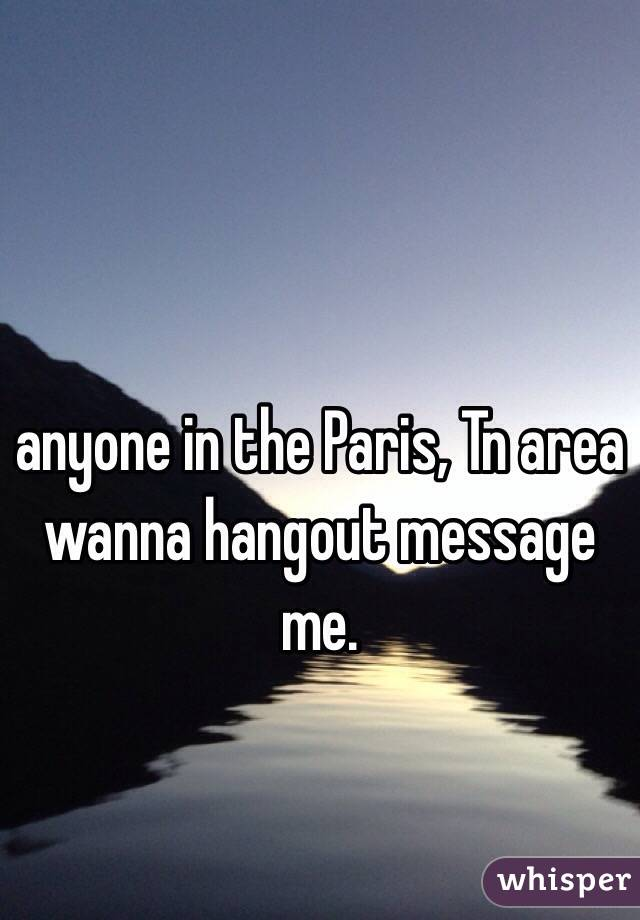 anyone in the Paris, Tn area wanna hangout message me.