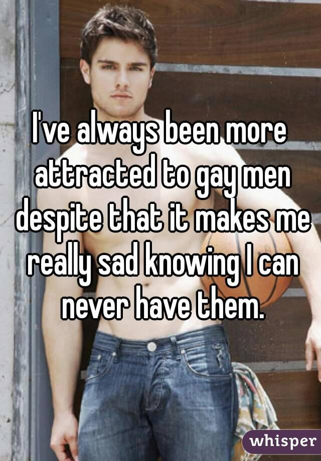 I've always been more attracted to gay men despite that it makes me really sad knowing I can never have them.