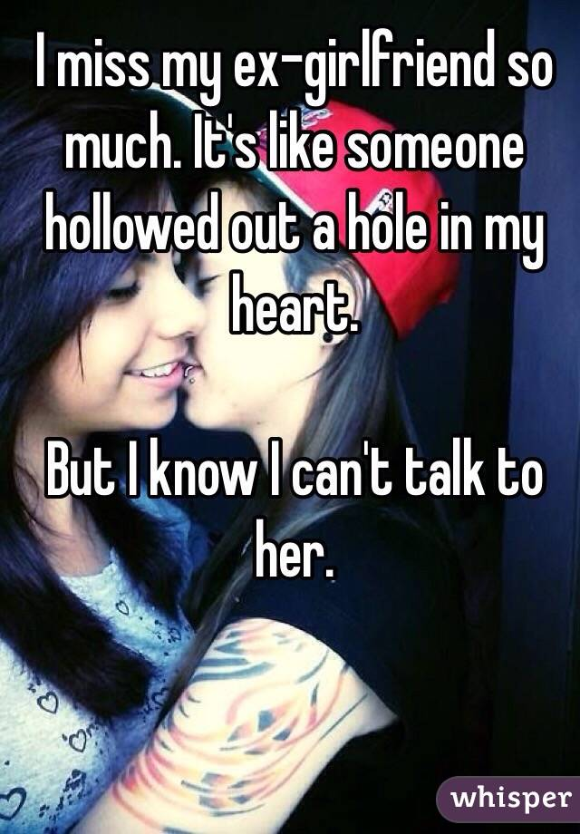 I miss my ex-girlfriend so much. It's like someone hollowed out a hole in my heart.   But I know I can't talk to her.