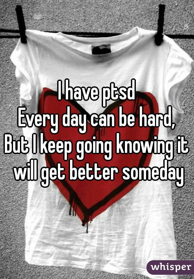 I have ptsd Every day can be hard, But I keep going knowing it will get better someday