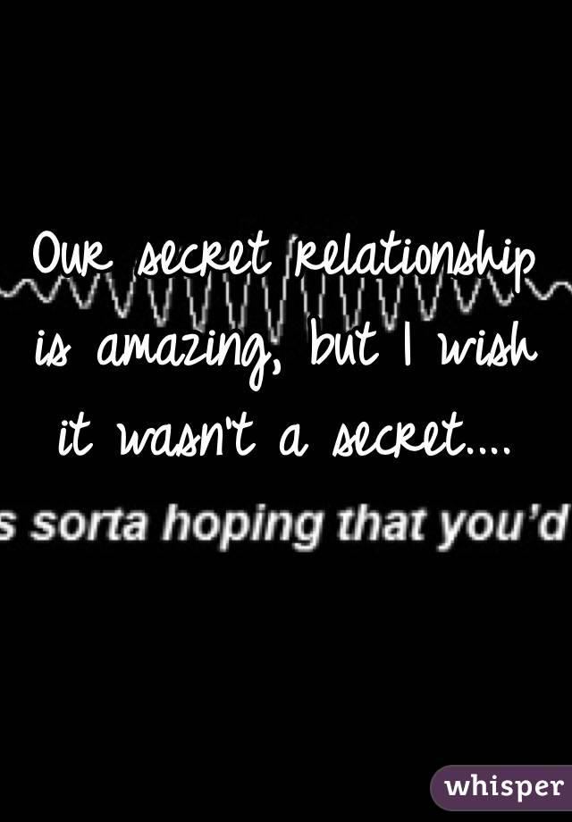 Our secret relationship is amazing, but I wish it wasn't a secret....