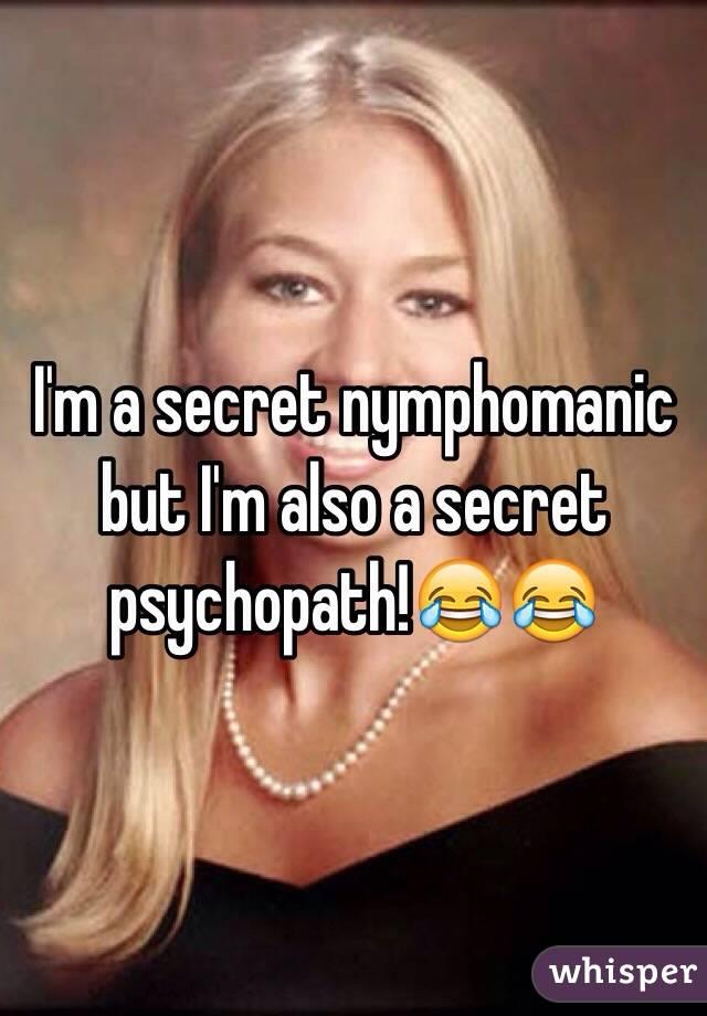 I'm a secret nymphomanic but I'm also a secret psychopath!😂😂