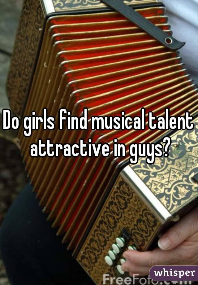 Do girls find musical talent attractive in guys?