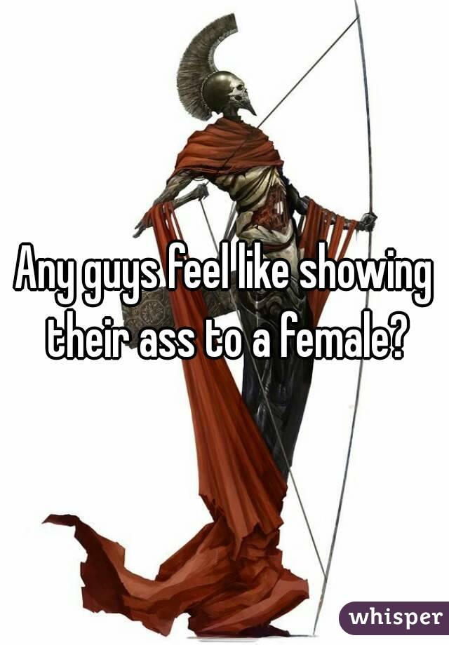 Any guys feel like showing their ass to a female?