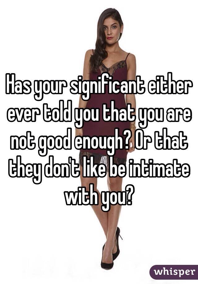 Has your significant either ever told you that you are not good enough? Or that they don't like be intimate with you?