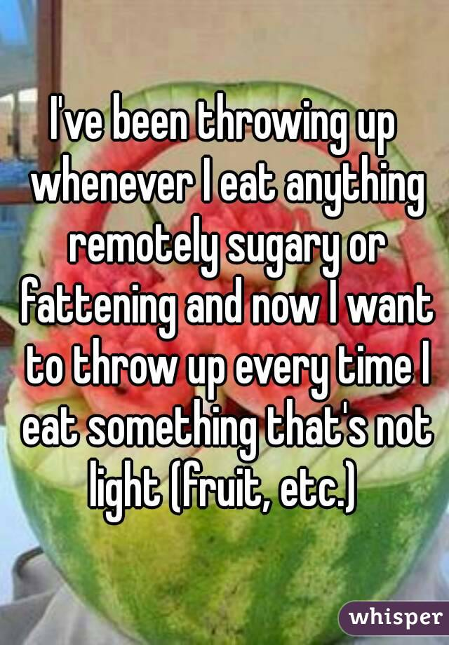 I've been throwing up whenever I eat anything remotely sugary or fattening and now I want to throw up every time I eat something that's not light (fruit, etc.)