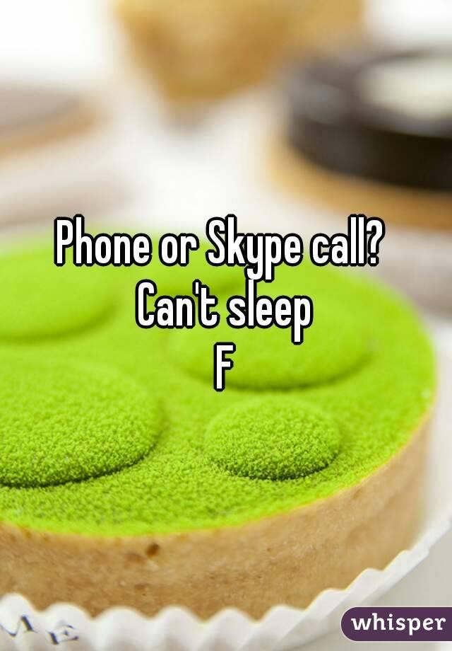 Phone or Skype call?  Can't sleep F